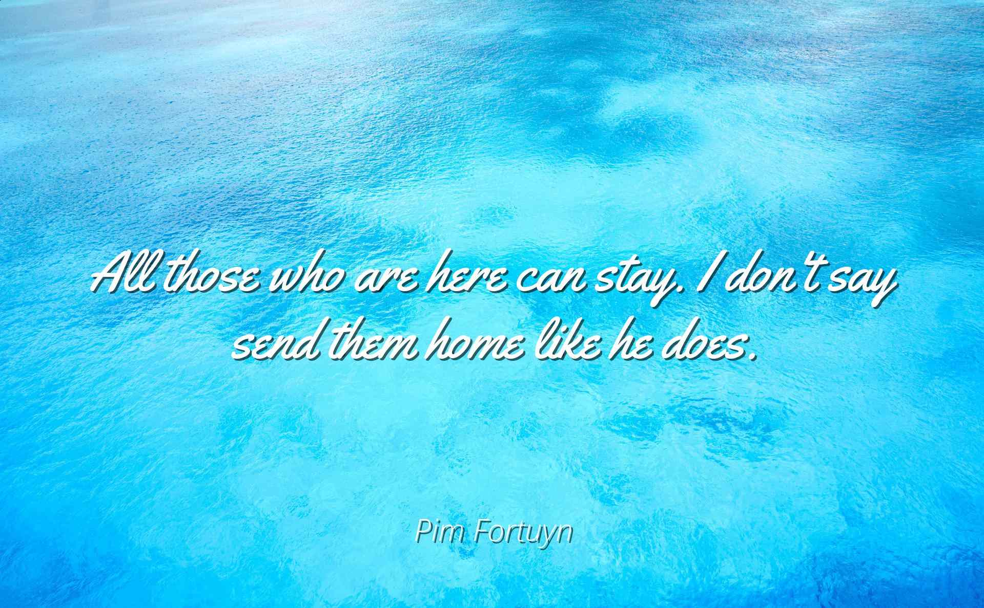 Pim Fortuyn - All those who are here can stay. I don\'t say send them ...