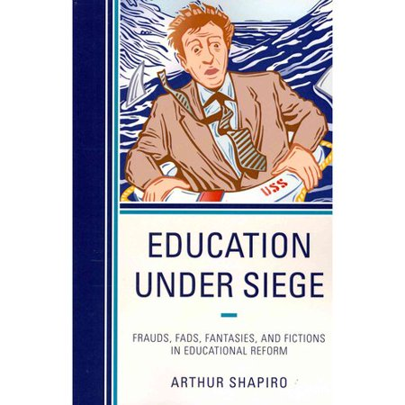 Education Under Siege: Frauds, Fads, Fantasies, and Fictions in Educational Reform