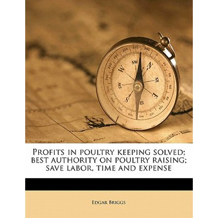 Profits in Poultry Keeping Solved; Best Authority on Poultry Raising; Save Labor, Time and