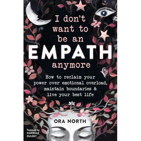 I Don't Want to Be an Empath Anymore : How to Reclaim Your Power Over Emotional Overload, Maintain Boundaries, and Live Your Best