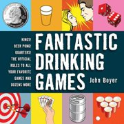 Fantastic Drinking Games : Kings! Beer Pong! Quarters! The Official Rules to All Your Favorite Games and Dozens More