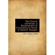 The Church Universal; A Restatement of Christianity in Terms of Modern Thought