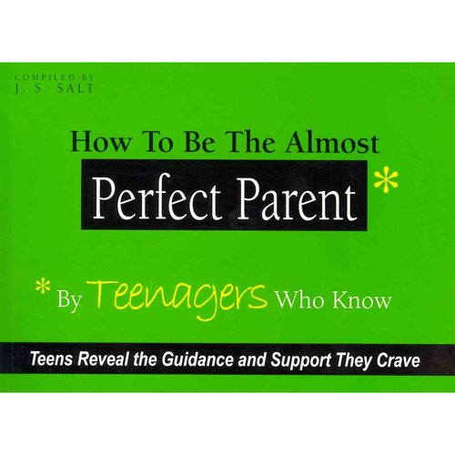 How to Be the Almost Perfect Parent: By Teenagers Who Know