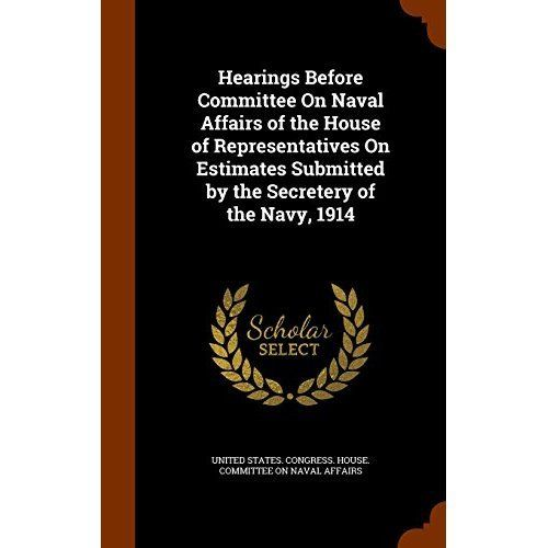 Hearings Before Committee on Naval Affairs of the House of Representatives on Estimates Submitted by the Secretery of the Navy, 1914