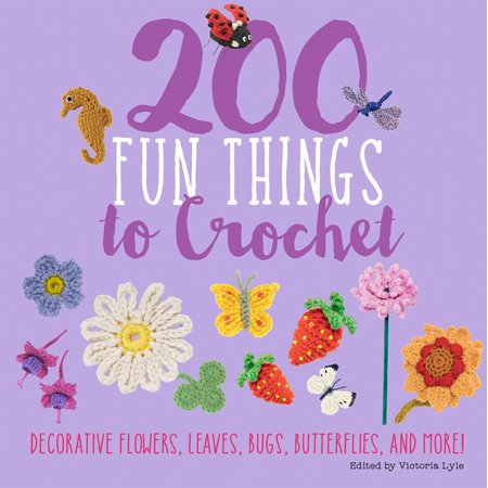 200 Fun Things to Crochet : Decorative Flowers, Leaves, Bugs, Butterflies, and More!