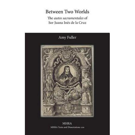 Between Two Worlds : The Autos Sacramentales of Sor Juana Ines de La