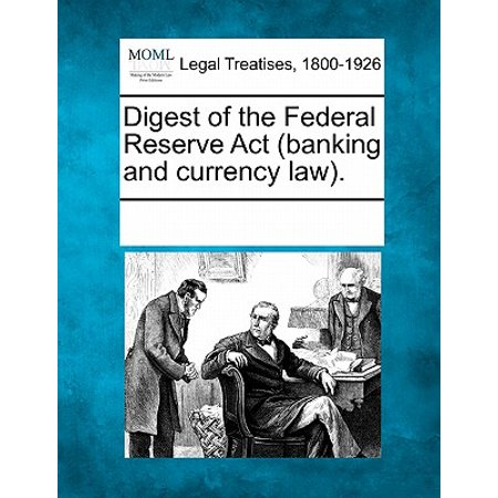Digest of the Federal Reserve ACT (Banking and Currency Law). ()