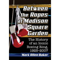 Between the Ropes at Madison Square Garden: The History of an Iconic Boxing Ring, 1925-2007 (Paperback)