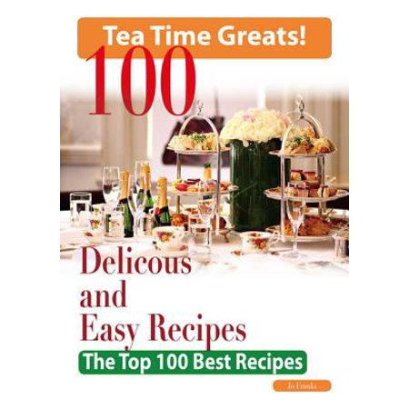Tea Time: 100 Delicious and Easy Tea Time Recipes - The Top 100 Best Recipes for a Fabulous Tea Time -