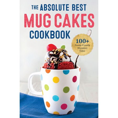 The Absolute Best Mug Cakes Cookbook: 100 Family-Friendly Microwave Cakes -