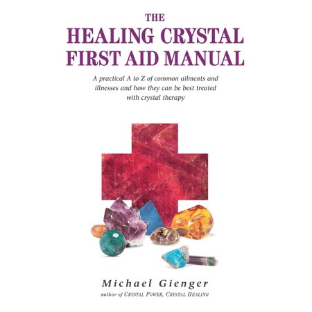 The Healing Crystals First Aid Manual : A Practical A to Z of Common Ailments and Illnesses and How They Can Be Best Treated with Crystal