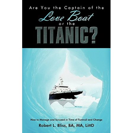 Are You the Captain of the Love Boat or the Titanic? : How to Manage and Succeed in Time of Turmoil and Change