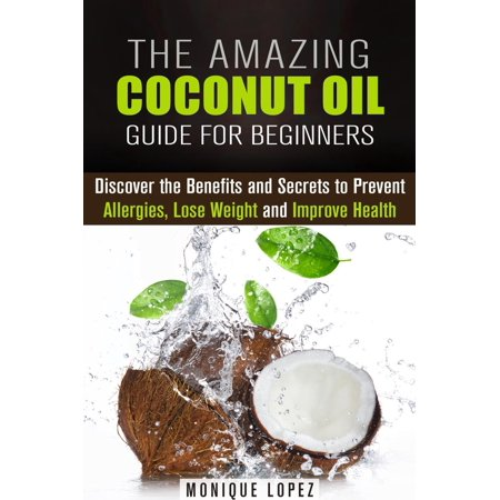 The Amazing Coconut Oil Guide for Beginners: Discover the Benefits and Secrets to Prevent Allergies, Lose Weight and Improve Health -