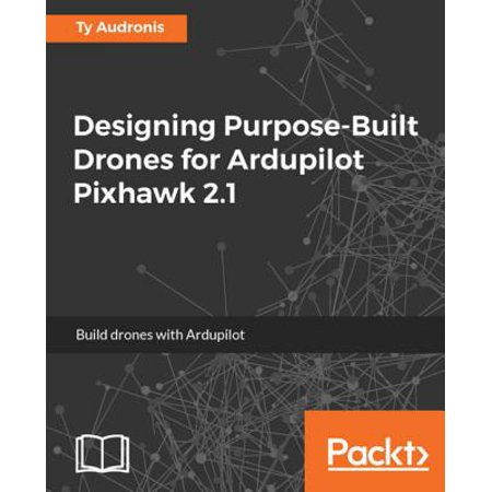 Designing Purpose-Built Drones for Ardupilot Pixhawk 2 1 - eBook