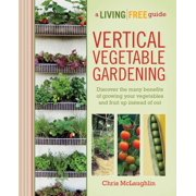 Vertical Vegetable Gardening : Discover the Benefits of Growing Your Vegetables and Fruit Up Instead of Out