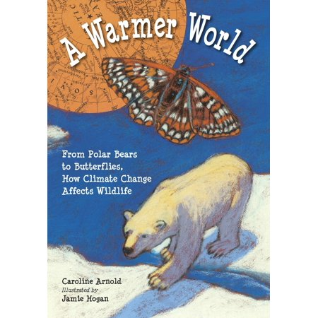 A Warmer World : From Polar Bears to Butterflies, How Climate Change Affects Wildlife