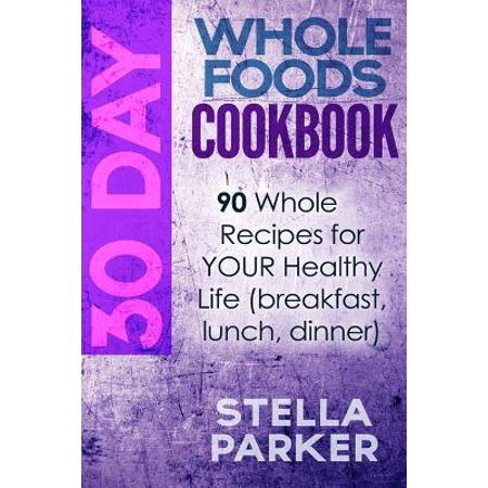30 Day Whole Foods Cookbook : 90 Whole Recipes for Your Healthy Life (Breakfast, Lunch, Dinner) for $<!---->