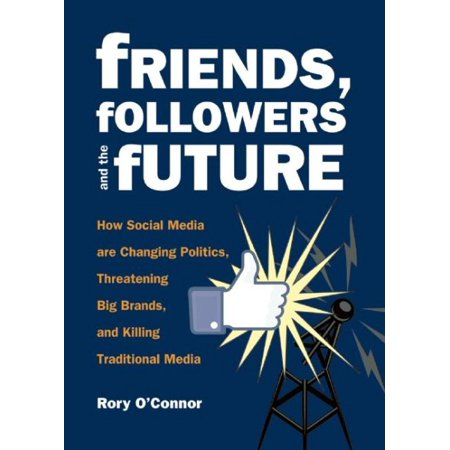 Friends  Followers And The Future   How Social Media Are Changing Politics  Threatening Big Brands  And Killing Traditional Media