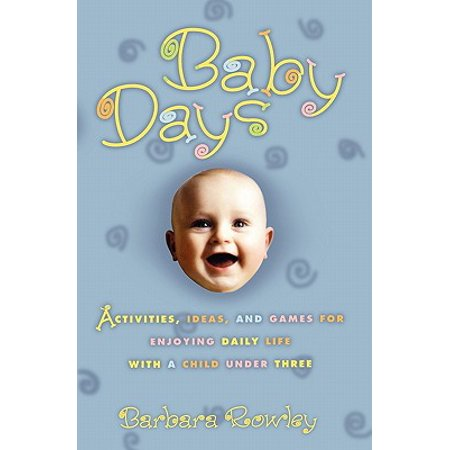 Baby Days : Activities, Ideas, and Games for Enjoying Daily Life with a Child Under Three (Decade Day Ideas)