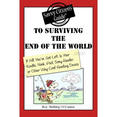 The Savvy Citizen's Guide to Surviving the End of the World if All You've Got Left is Your Kindle, Nook, iPad, Sony Reader, or Other Way-Cool Reading Device - eBook ()