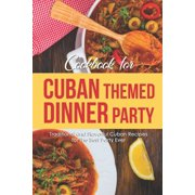 Cookbook for Cuban Themed Dinner Party : Traditional and Flavorful Cuban Recipes for The Best Party Ever