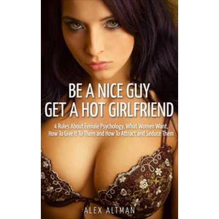 Be A Nice Guy, Get A Hot Girlfriend: 4 Rules About Female Psychology, What Women Want, How To Give It To Them and How To Attract and Seduce Them - eBook (Hot Hippie Guys)