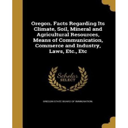 Oregon  Facts Regarding Its Climate  Soil  Mineral And Agricultural Resources  Means Of Communication  Commerce And Industry  Laws  Etc   Etc