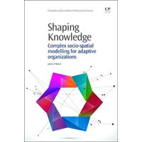 Chandos Information Professional: Shaping Knowledge: Complex Socio-Spatial Modelling for Adaptive Organizations (Paperback)