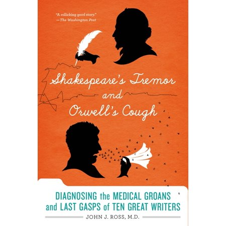 Shakespeare's Tremor and Orwell's Cough : Diagnosing the Medical Groans and Last Gasps of Ten Great
