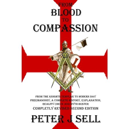 From Blood to Compassion: From the Knights Templar to Modern Day Freemasonry, A Complete Story, Explanation, Reality Check and Myth Buster -