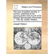 The Duty of Publick Worship. a Sermon, Preached at the Opening of the New-Church of St. Botolph Bishopsgate; December 1, 1728. by Joseph Watson, ...