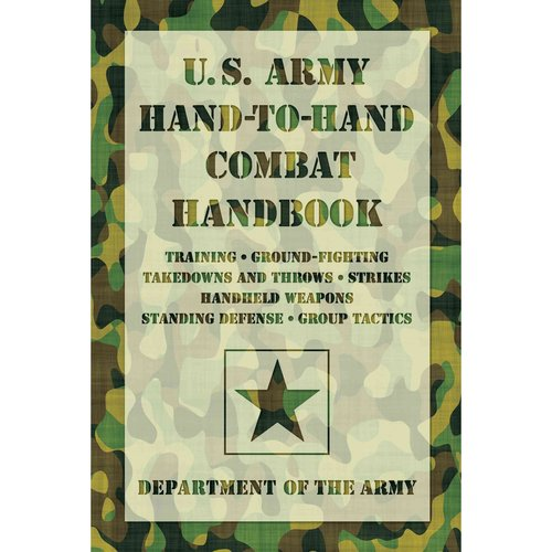 U.S. Army Hand-to-Hand Combat Handbook: Training, Ground-Fighting, Takedowns and Throws, Strikes, Handheld Weapons, Standing Defense, Group Tactics