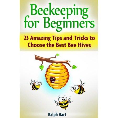 Beekeeping for Beginners: 23 Amazing Tips and Tricks to Choose the Best Bee Hives -