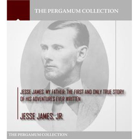 Jesse James, My Father: The First and Only True Story of His Adventures Ever Written -