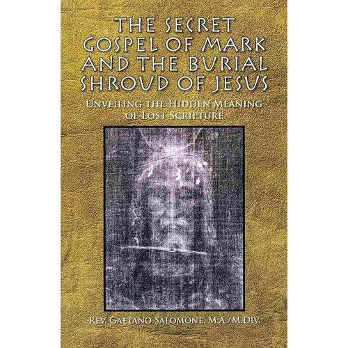 The Secret Gospel of Mark and the Burial Shroud of Jesus: Unveiling the Hidden Meaning of Lost Scripture