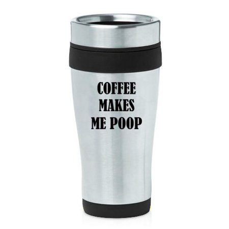 16oz Insulated Stainless Steel Travel Mug Funny Coffee Makes Me Poop (Black ) (Funny Coffee Travel Mugs)
