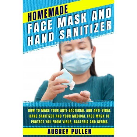 Homemade Face Mask and Hand Sanitizer : How To Make Your Anti-bacterial And Anti-Viral Hand Sanitizer And Your Medical Face Mask To Protect You From Virus, Bacteria and Germs. (Paperback)
