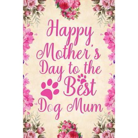 Happy Mother's Day to the Best Dog Mum: Notebook to Write in for Mother's Day, Mother's Day Dog Mom Gifts, Dog Journal, Dog Notebook, Dog Mom Gifts (Best Gift Ideas For Mum)