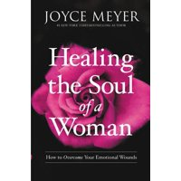 Healing the Soul of a Woman : How to Overcome Your Emotional Wounds