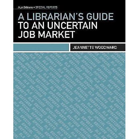 A Librarians Guide to an Uncertain Job Market By Woodward, Jeannette