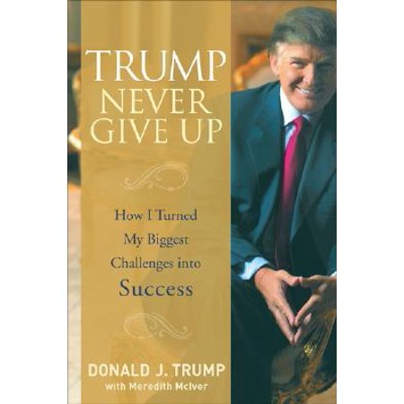 Trump Never Give Up : How I Turned My Biggest Challenges Into