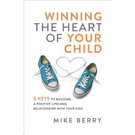 Winning the Heart of Your Child : 9 Keys to Building a Positive Lifelong Relationship with Your (Building A Better Relationship With Your Child)
