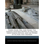 Harry, Hank, Hal, and Henry : The Famous Crowned Henrys of England, Their Famous Battles, and the Works of Fiction They Inspired