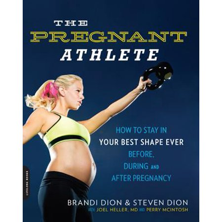 The Pregnant Athlete : How to Stay in Your Best Shape Ever--Before, During, and After