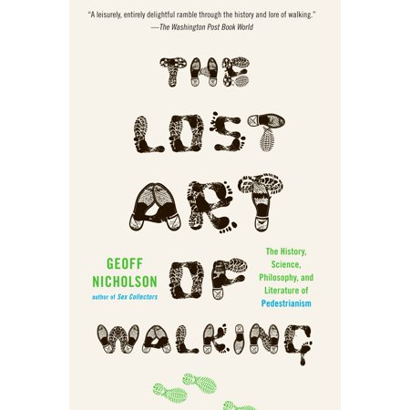 The Lost Art of Walking : The History, Science, and Literature of (Geoff Nicholson The Lost Art Of Walking)