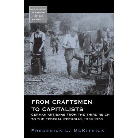 From Craftsmen To Capitalists  German Artisans From The Third Reich To The Federal Republic  1939 1953