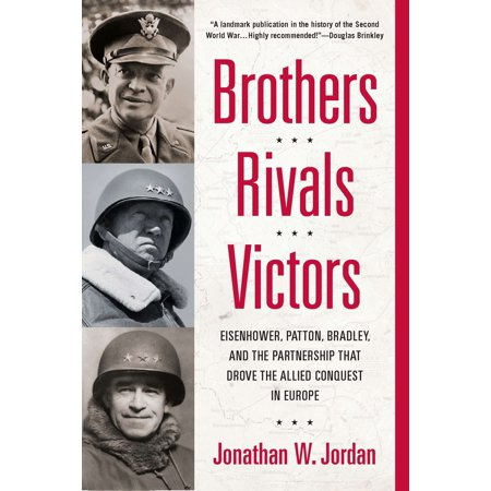 Brothers, Rivals, Victors : Eisenhower, Patton, Bradley and the Partnership that Drove the Allied Conquest in Europe