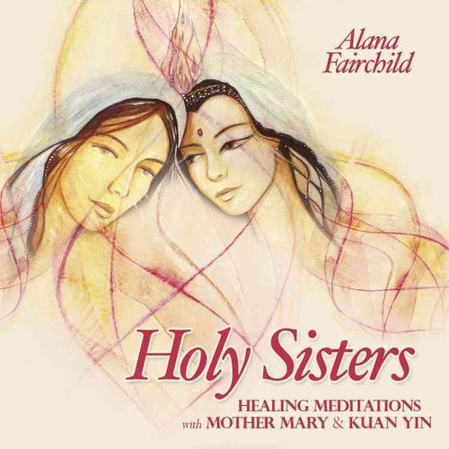 Holy Sisters: Healing Meditations with Mother Mary & Kuan Yin