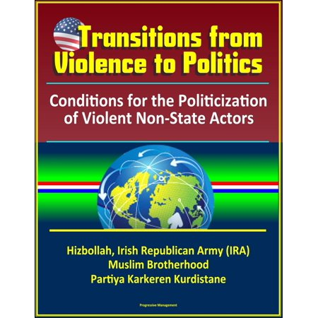 Transitions from Violence to Politics: Conditions for the Politicization of Violent Non-State Actors - Hizbollah, Irish Republican Army (IRA), Muslim Brotherhood, Partiya Karkeren Kurdistane - (Rights Of Non Muslim In Islamic State)