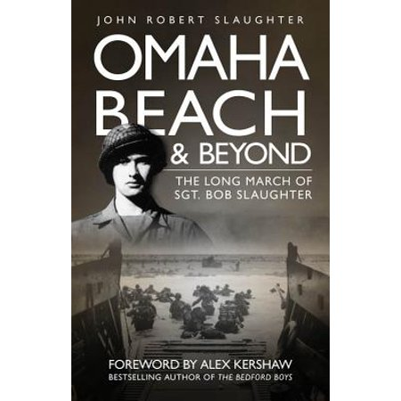 Omaha Beach and Beyond : The Long March of Sergeant Bob Slaughter